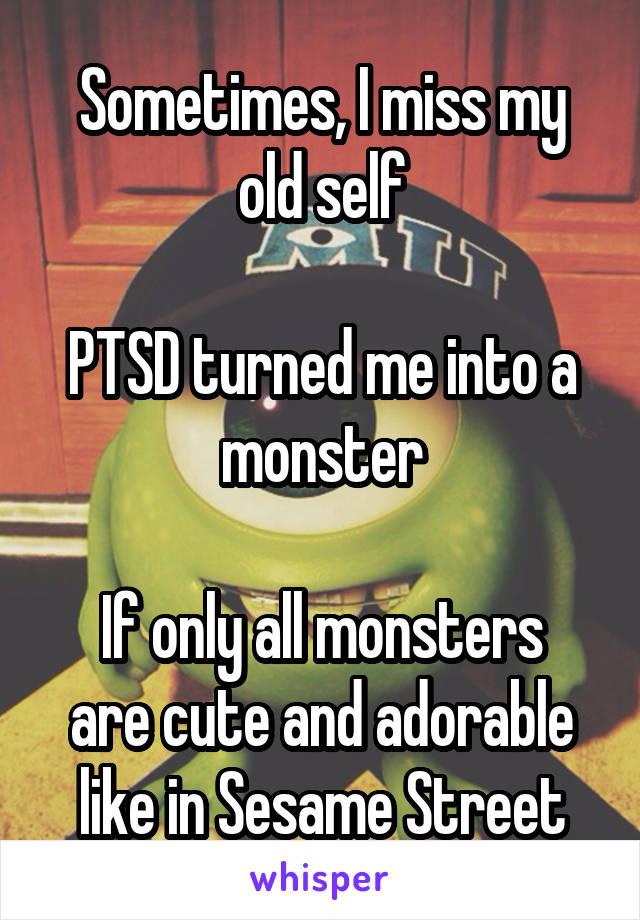 Sometimes, I miss my old self  PTSD turned me into a monster  If only all monsters are cute and adorable like in Sesame Street