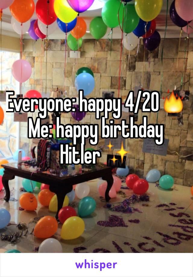 Everyone: happy 4/20🔥 Me: happy birthday  Hitler ✨