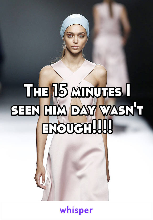 The 15 minutes I seen him day wasn't enough!!!!