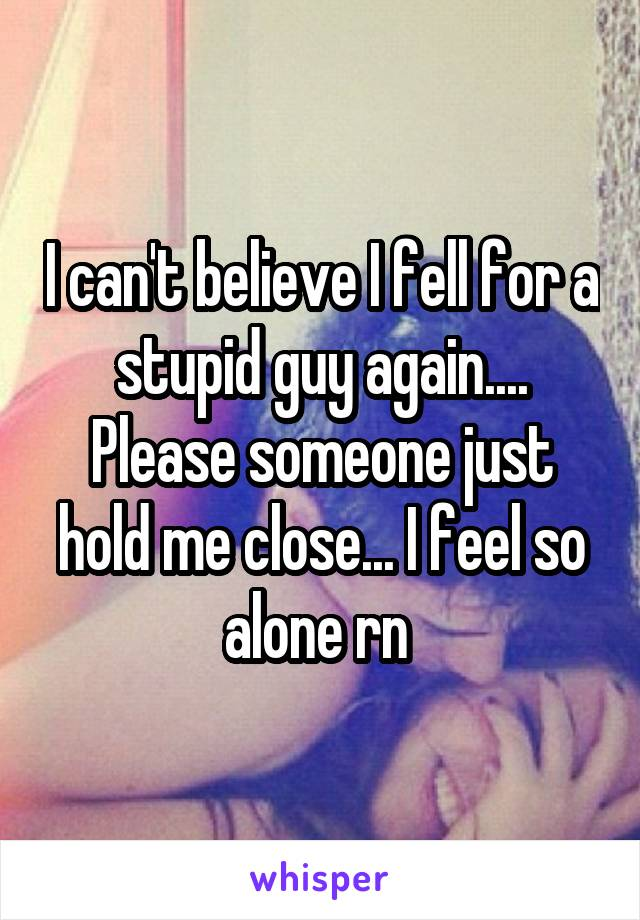 I can't believe I fell for a stupid guy again.... Please someone just hold me close... I feel so alone rn