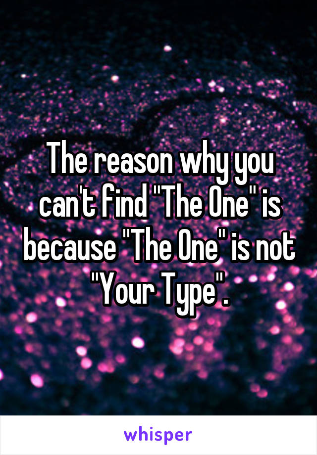 "The reason why you can't find ""The One"" is because ""The One"" is not ""Your Type""."