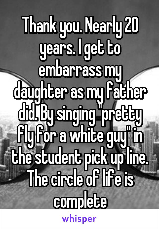 """Thank you. Nearly 20 years. I get to embarrass my daughter as my father did. By singing """"pretty fly for a white guy"""" in the student pick up line. The circle of life is complete"""