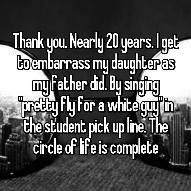 "Thank you. Nearly 20 years. I get to embarrass my daughter as my father did. By singing ""pretty fly for a white guy"" in the student pick up line. The circle of life is complete"