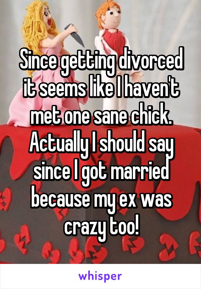 Since getting divorced it seems like I haven't met one sane chick. Actually I should say since I got married because my ex was crazy too!