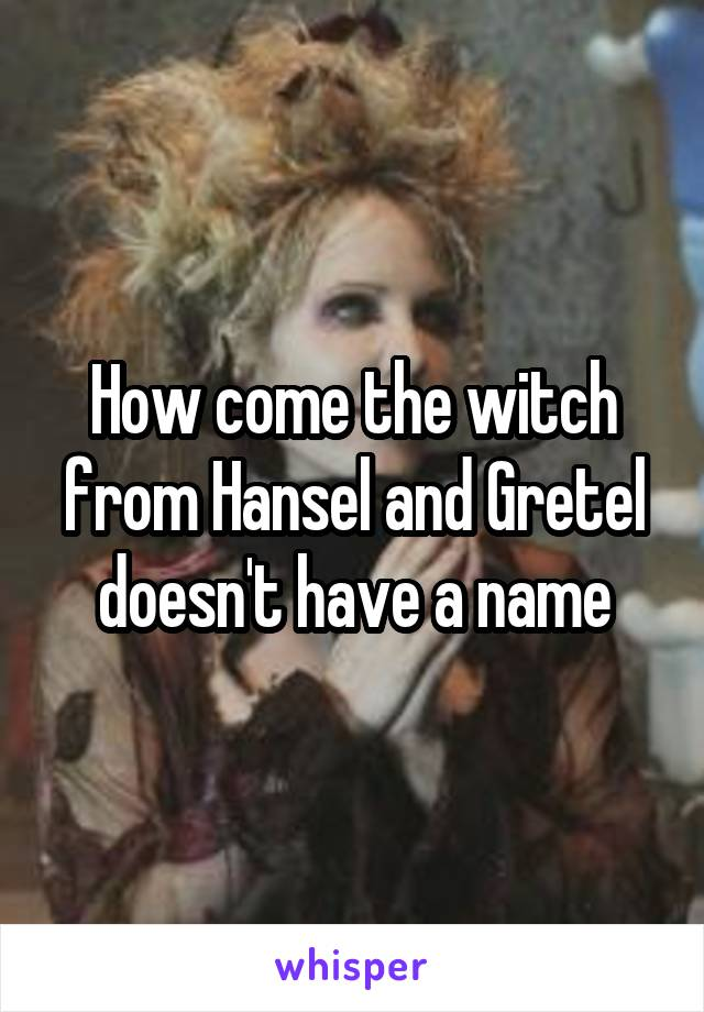 How come the witch from Hansel and Gretel doesn't have a name