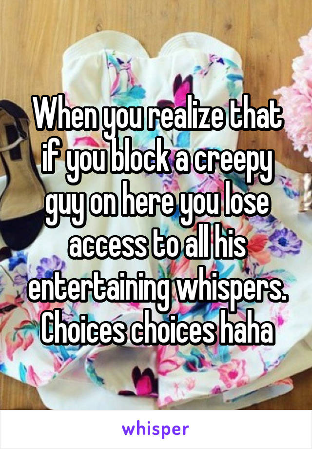 When you realize that if you block a creepy guy on here you lose access to all his entertaining whispers. Choices choices haha