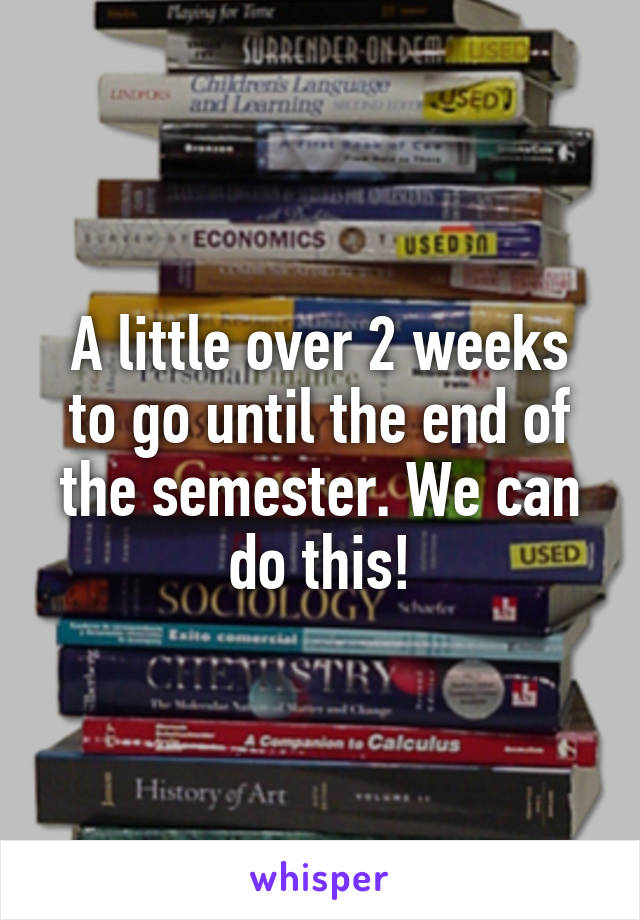 A little over 2 weeks to go until the end of the semester. We can do this!
