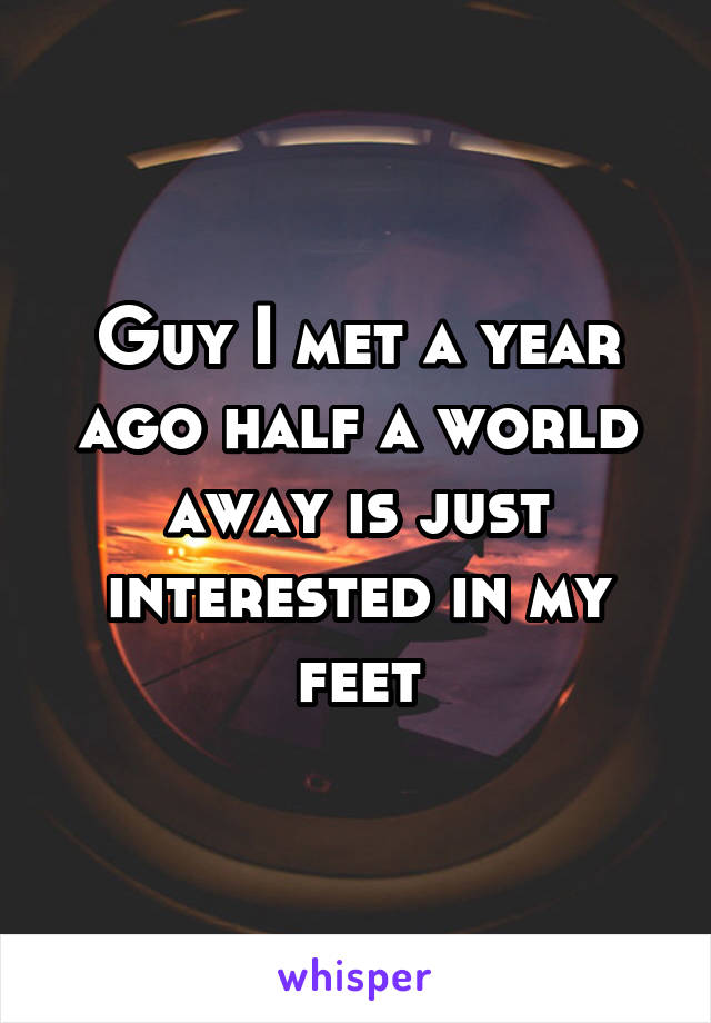 Guy I met a year ago half a world away is just interested in my feet