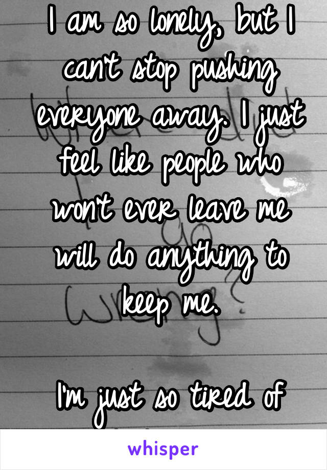 I am so lonely, but I can't stop pushing everyone away. I just feel like people who won't ever leave me will do anything to keep me.  I'm just so tired of people leaving me.