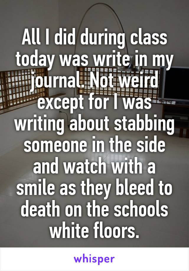 All I did during class today was write in my journal. Not weird except for I was writing about stabbing someone in the side and watch with a smile as they bleed to death on the schools white floors.