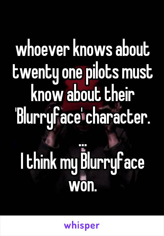 whoever knows about twenty one pilots must know about their 'Blurryface' character. ... I think my Blurryface won.