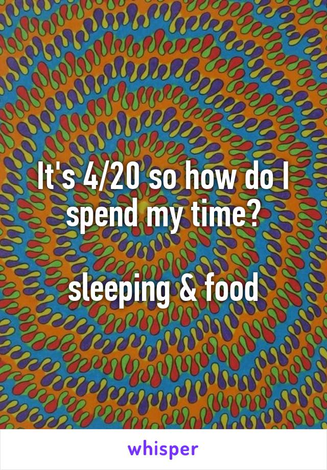 It's 4/20 so how do I spend my time?  sleeping & food