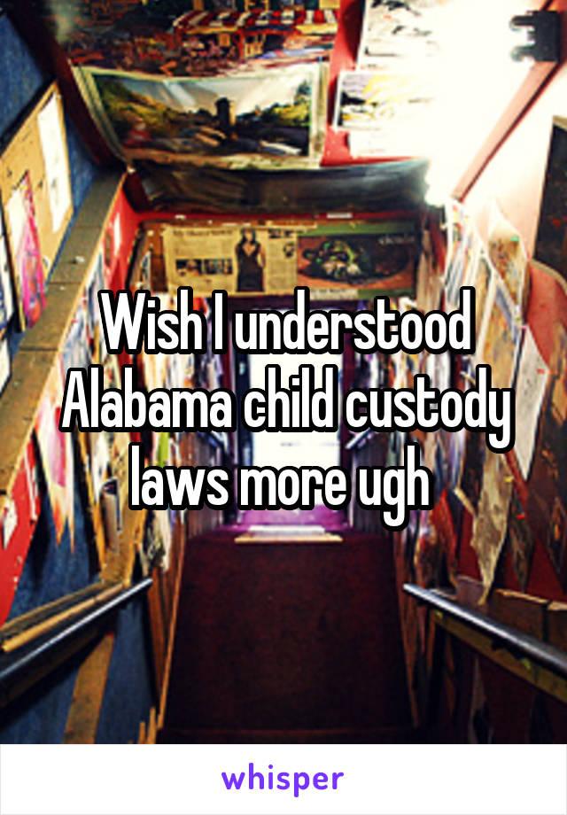 Wish I understood Alabama child custody laws more ugh