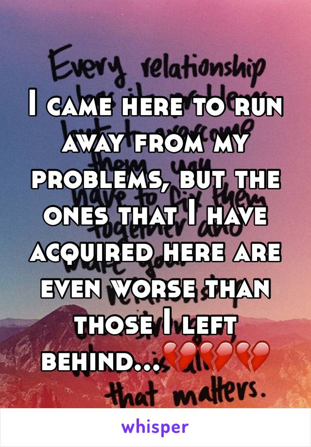 I came here to run away from my problems, but the ones that I have acquired here are even worse than those I left behind...💔💔💔