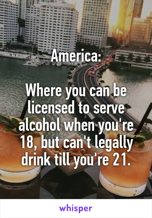 America:  Where you can be licensed to serve alcohol when you're 18, but can't legally drink till you're 21.