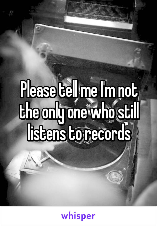 Please tell me I'm not the only one who still listens to records