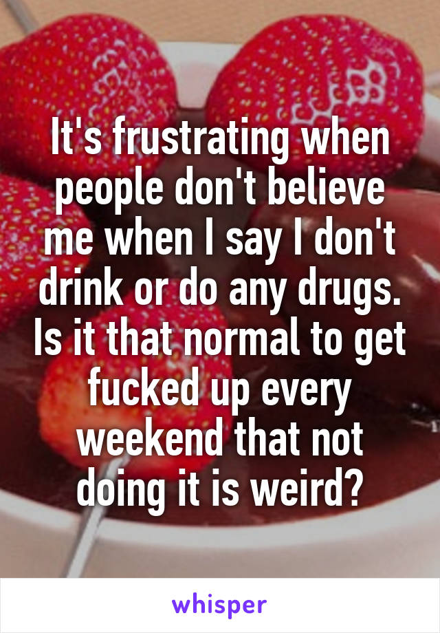 It's frustrating when people don't believe me when I say I don't drink or do any drugs. Is it that normal to get fucked up every weekend that not doing it is weird?
