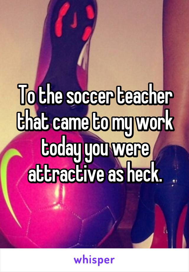 To the soccer teacher that came to my work today you were attractive as heck.