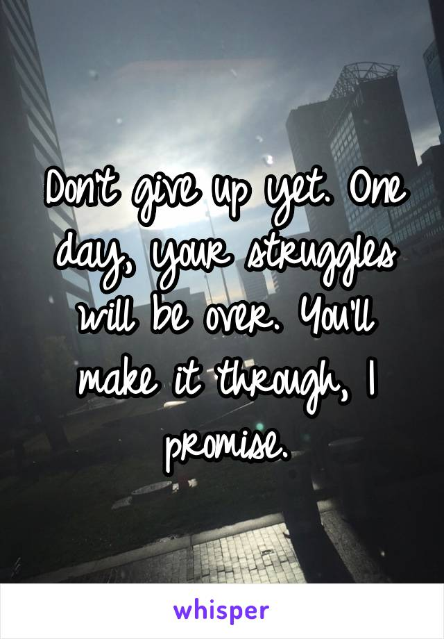 Don't give up yet. One day, your struggles will be over. You'll make it through, I promise.