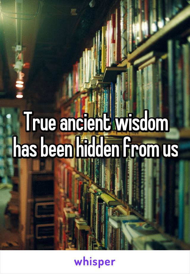 True ancient wisdom has been hidden from us