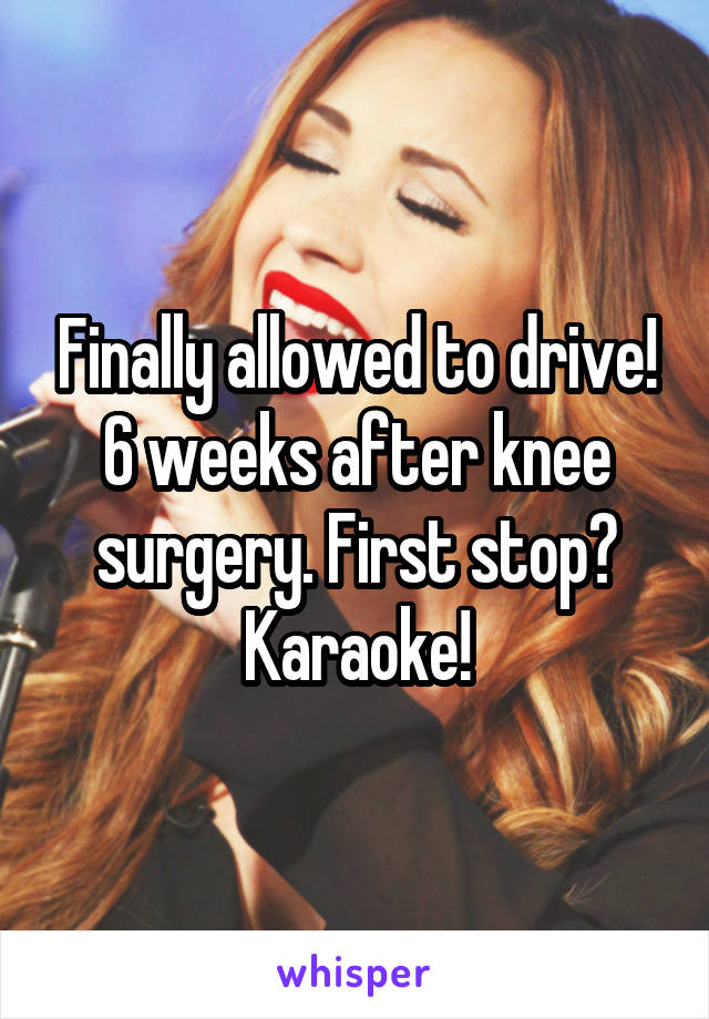Finally allowed to drive! 6 weeks after knee surgery. First stop? Karaoke!