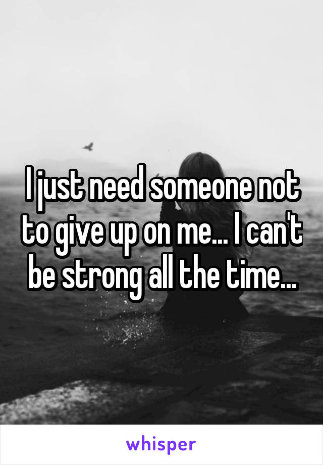 I just need someone not to give up on me... I can't be strong all the time...