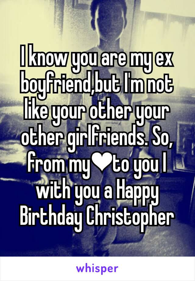 I know you are my ex boyfriend,but I'm not like your other your other girlfriends. So, from my❤to you I with you a Happy Birthday Christopher
