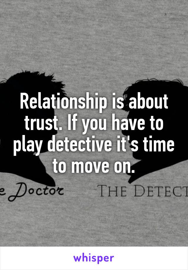 Relationship is about trust. If you have to play detective it's time to move on.