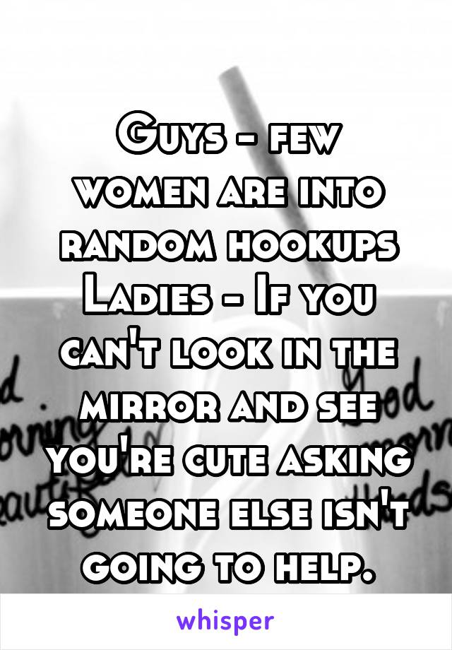 Guys - few women are into random hookups Ladies - If you can't look in the mirror and see you're cute asking someone else isn't going to help.