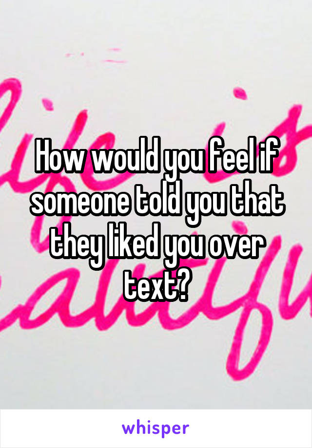 How would you feel if someone told you that they liked you over text?