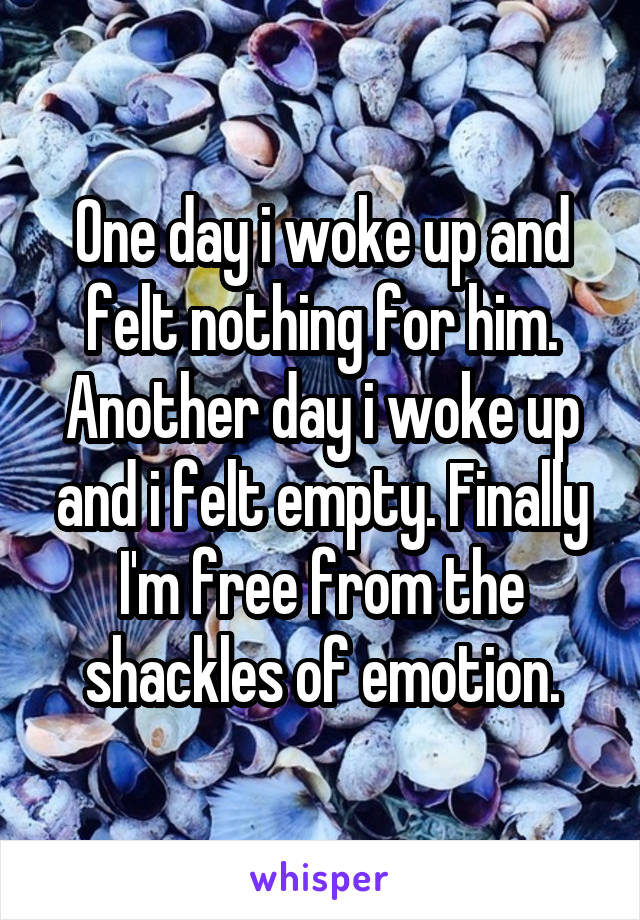 One day i woke up and felt nothing for him. Another day i woke up and i felt empty. Finally I'm free from the shackles of emotion.