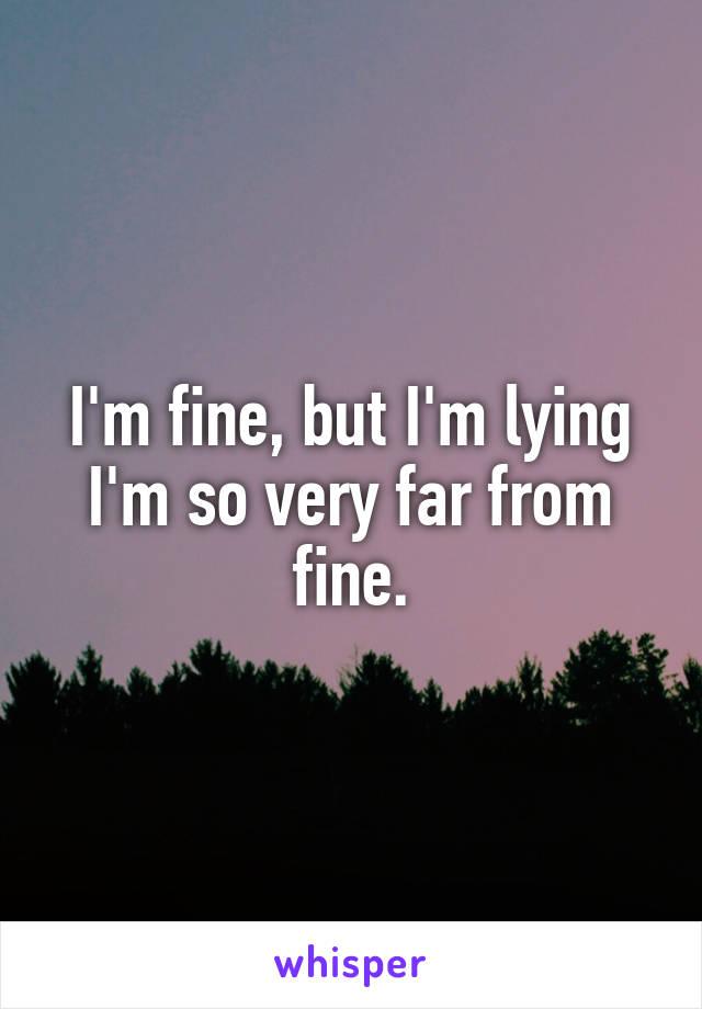 I'm fine, but I'm lying I'm so very far from fine.