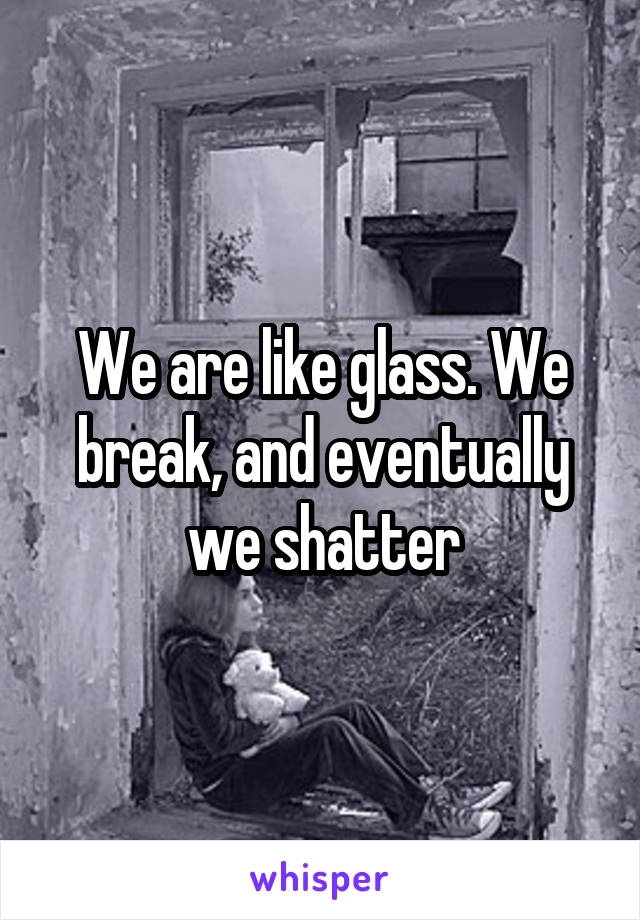 We are like glass. We break, and eventually we shatter