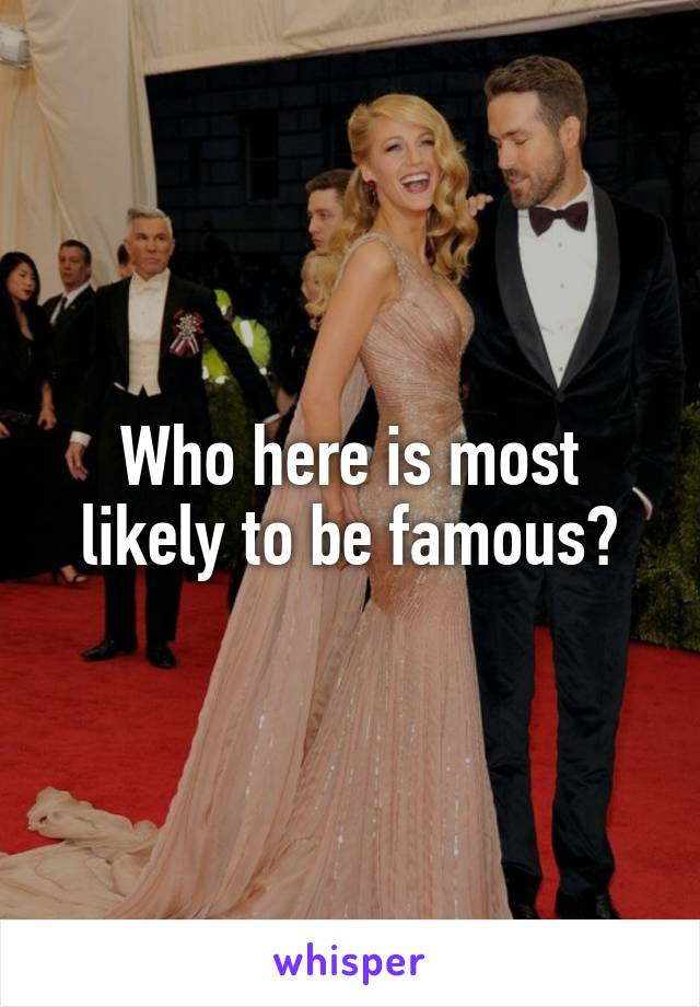 Who here is most likely to be famous?