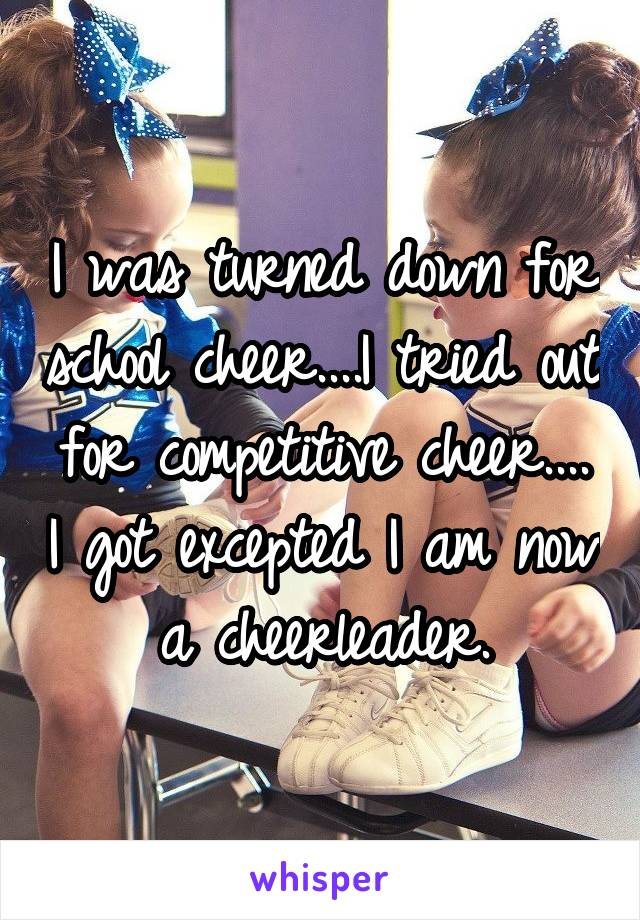I was turned down for school cheer....I tried out for competitive cheer.... I got excepted I am now a cheerleader.