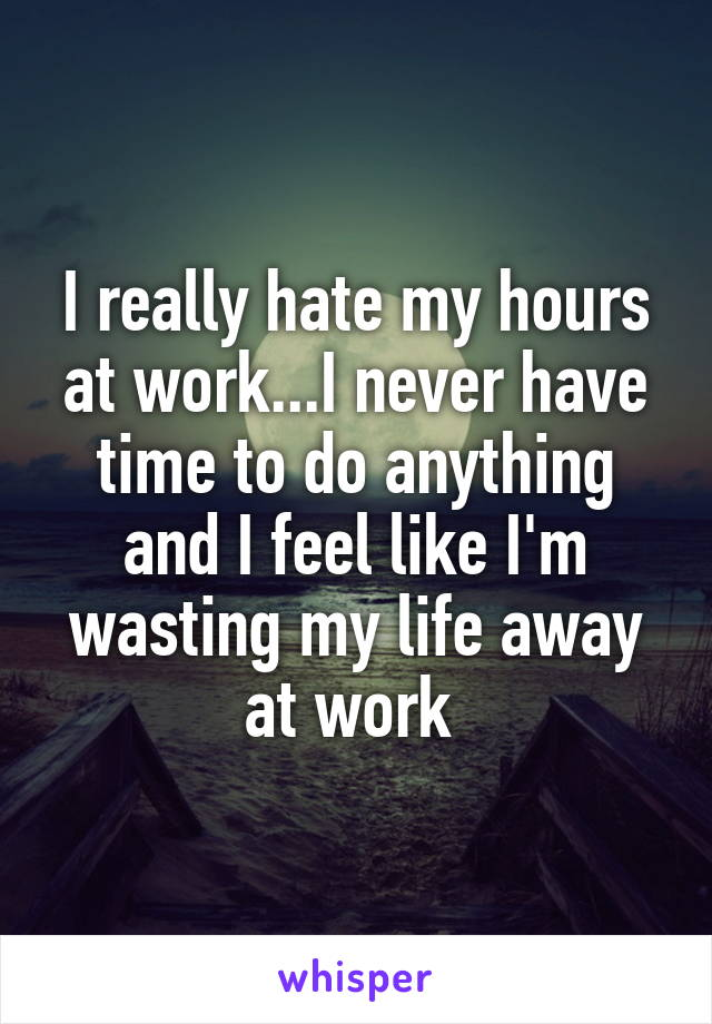 I really hate my hours at work...I never have time to do anything and I feel like I'm wasting my life away at work