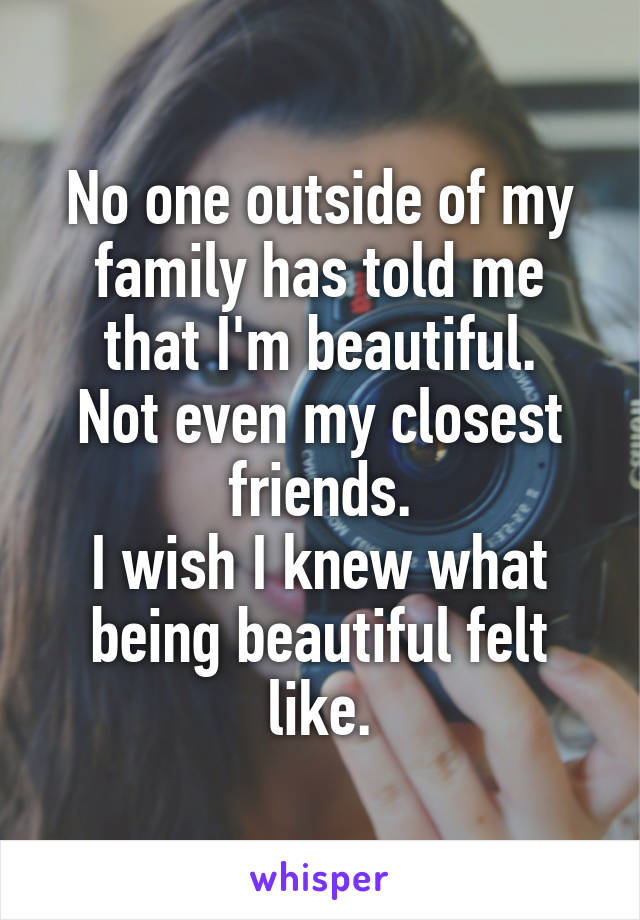 No one outside of my family has told me that I'm beautiful. Not even my closest friends. I wish I knew what being beautiful felt like.