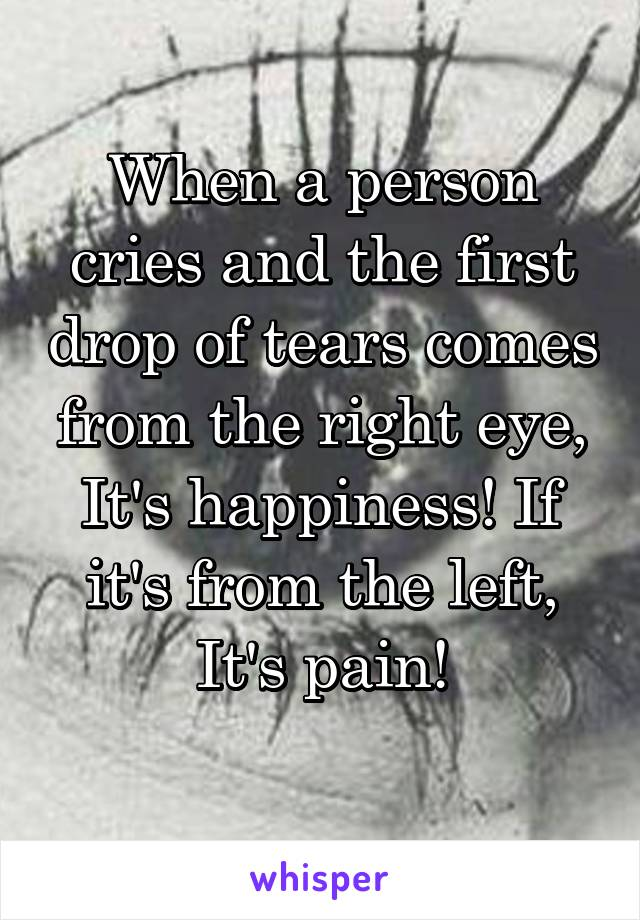 When a person cries and the first drop of tears comes from the right eye, It's happiness! If it's from the left, It's pain!
