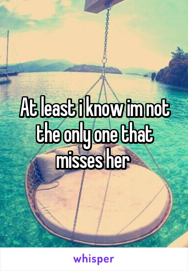 At least i know im not the only one that misses her