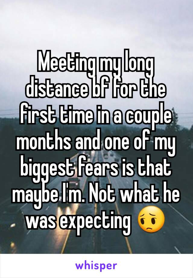 Meeting my long distance bf for the first time in a couple months and one of my biggest fears is that maybe I'm. Not what he was expecting 😔