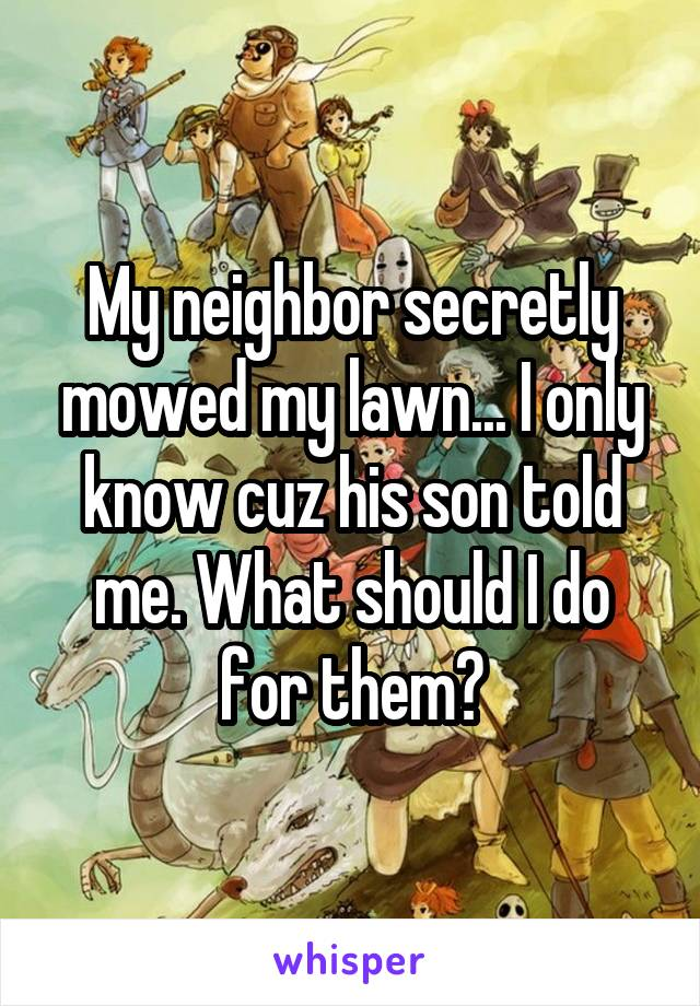 My neighbor secretly mowed my lawn... I only know cuz his son told me. What should I do for them?
