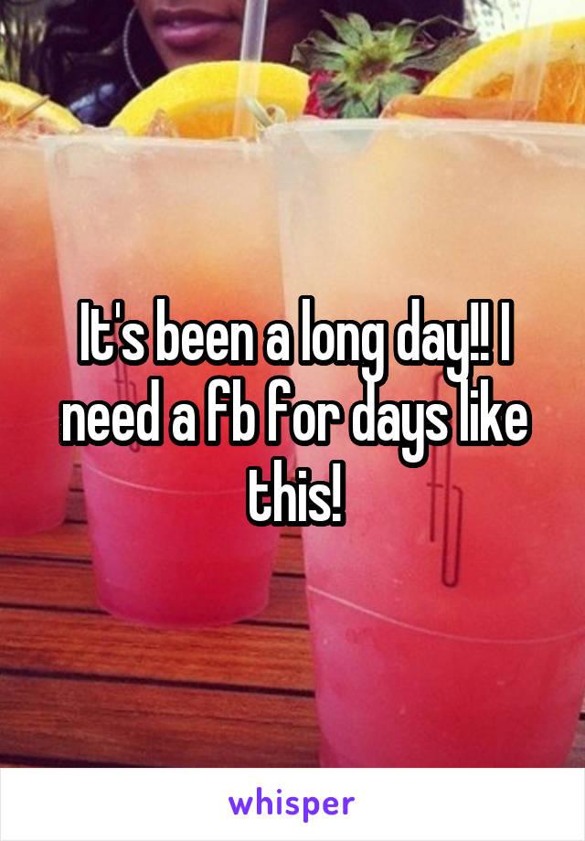 It's been a long day!! I need a fb for days like this!