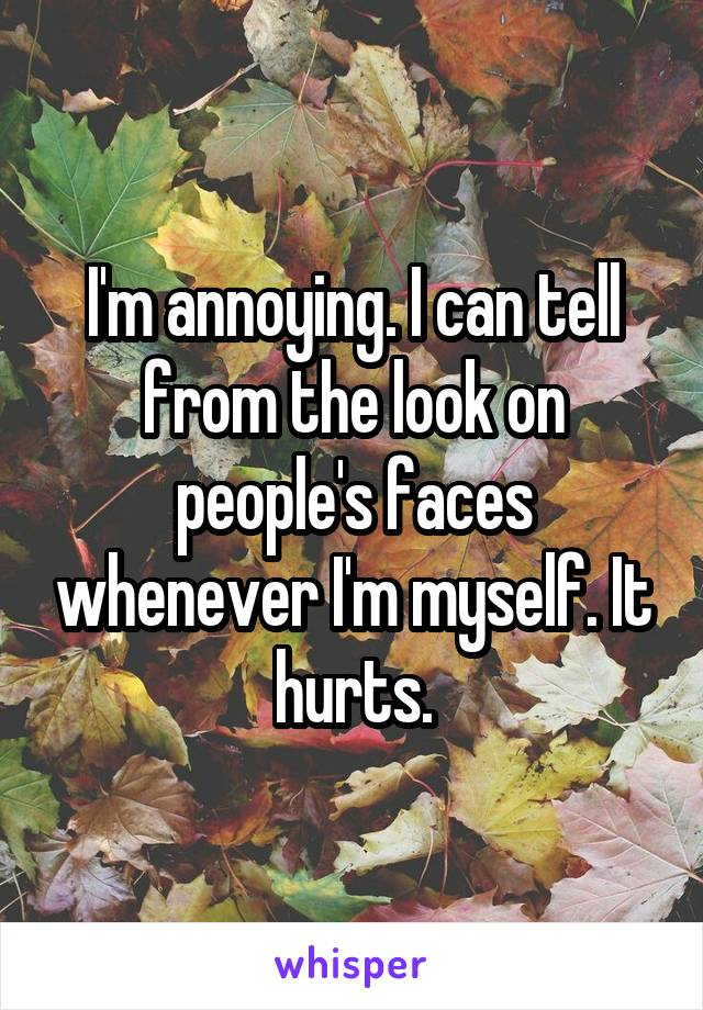 I'm annoying. I can tell from the look on people's faces whenever I'm myself. It hurts.