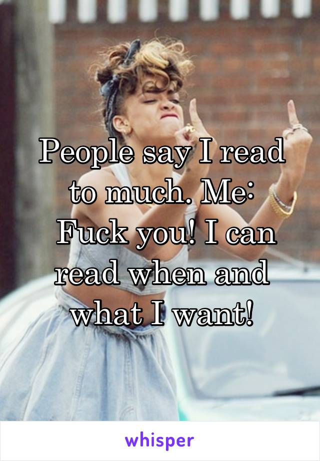 People say I read to much. Me:  Fuck you! I can read when and what I want!