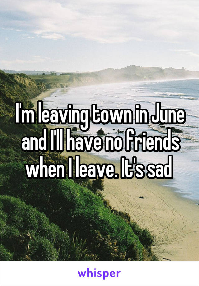 I'm leaving town in June and I'll have no friends when I leave. It's sad