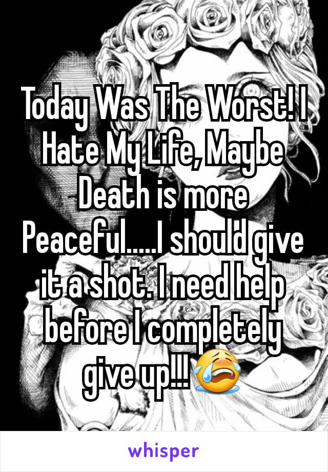 Today Was The Worst! I Hate My Life, Maybe Death is more Peaceful.....I should give it a shot. I need help before I completely give up!!!😭