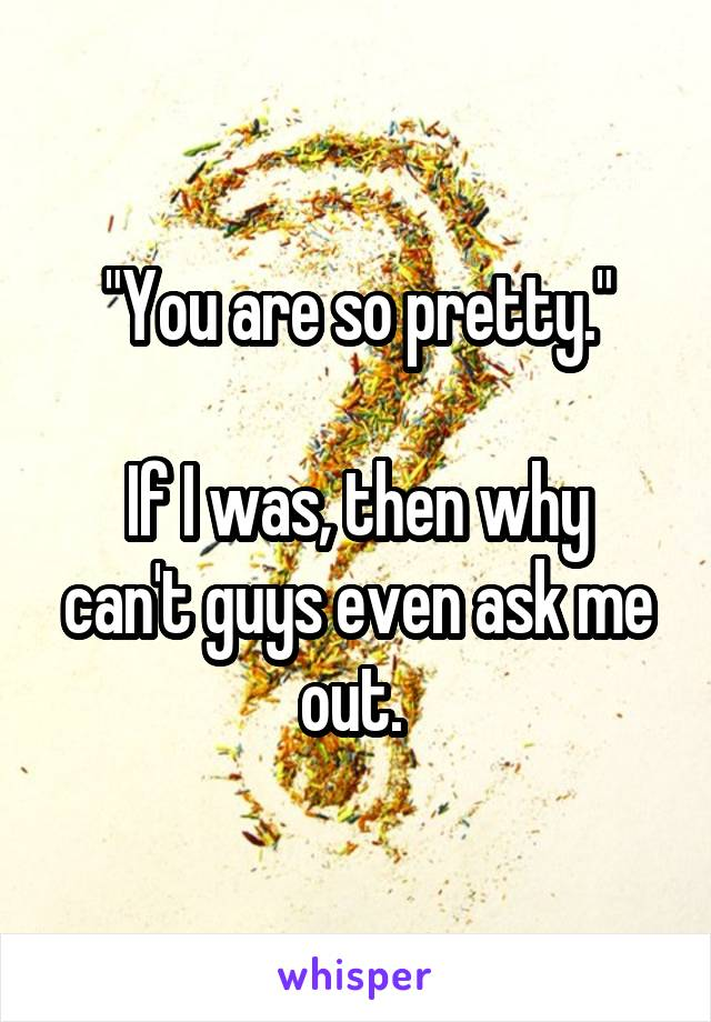 """You are so pretty.""  If I was, then why can't guys even ask me out."