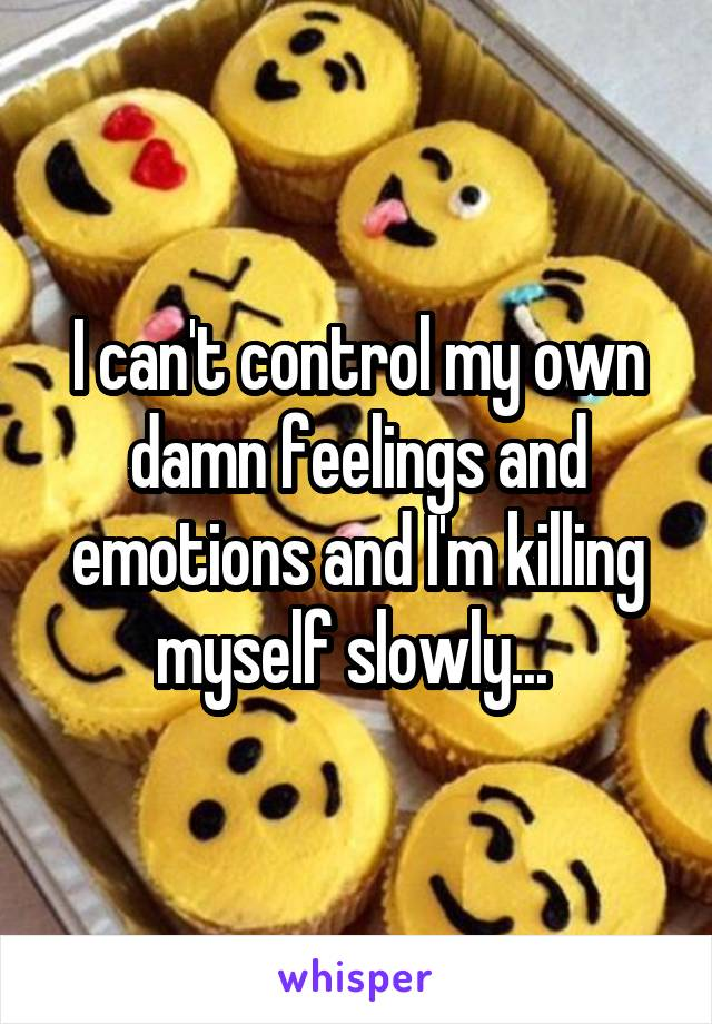 I can't control my own damn feelings and emotions and I'm killing myself slowly...