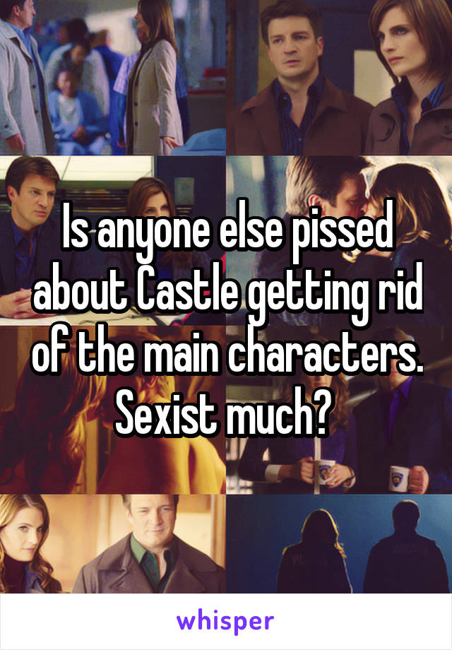Is anyone else pissed about Castle getting rid of the main characters. Sexist much?