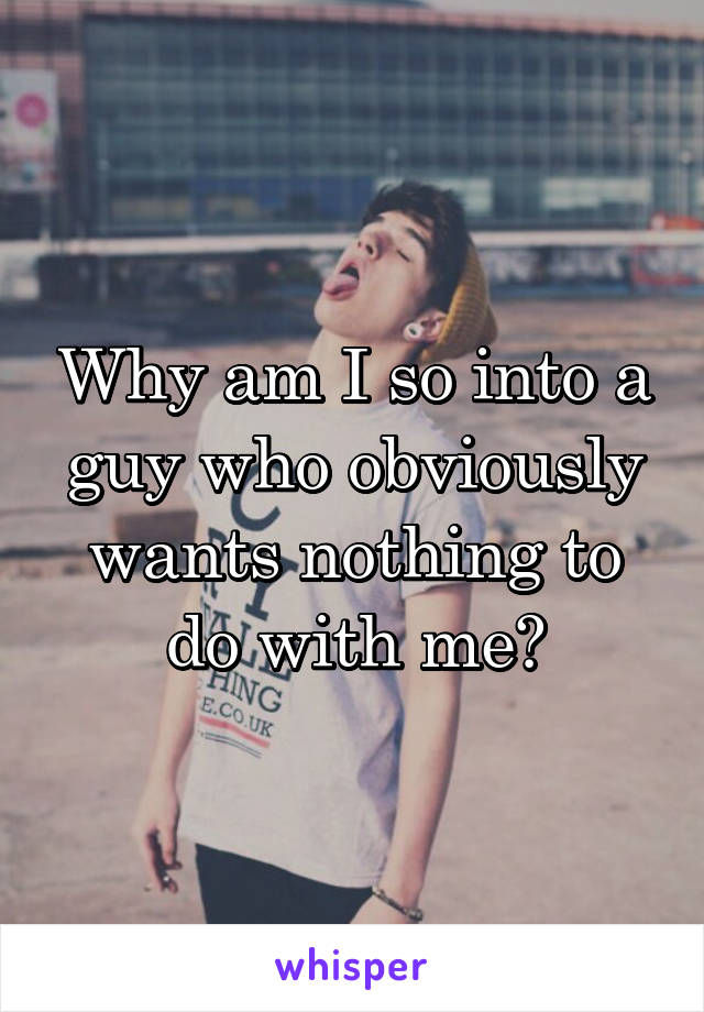 Why am I so into a guy who obviously wants nothing to do with me?